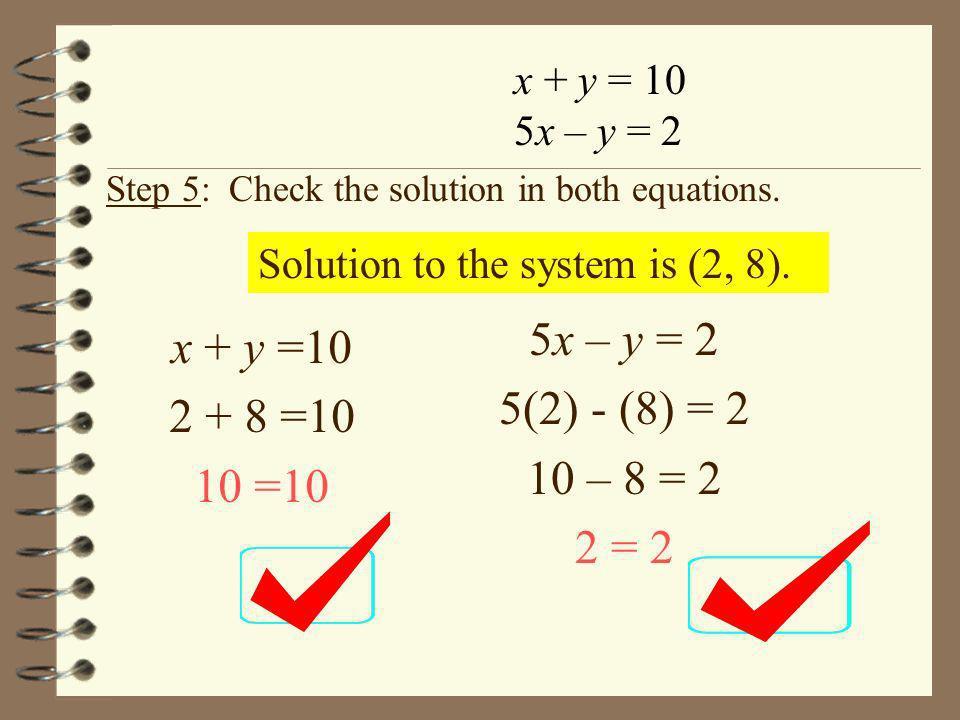 5x – y = 2 x + y =10 5(2) - (8) = 2 2 + 8 =10 10 – 8 = 2 10 =10 2 = 2