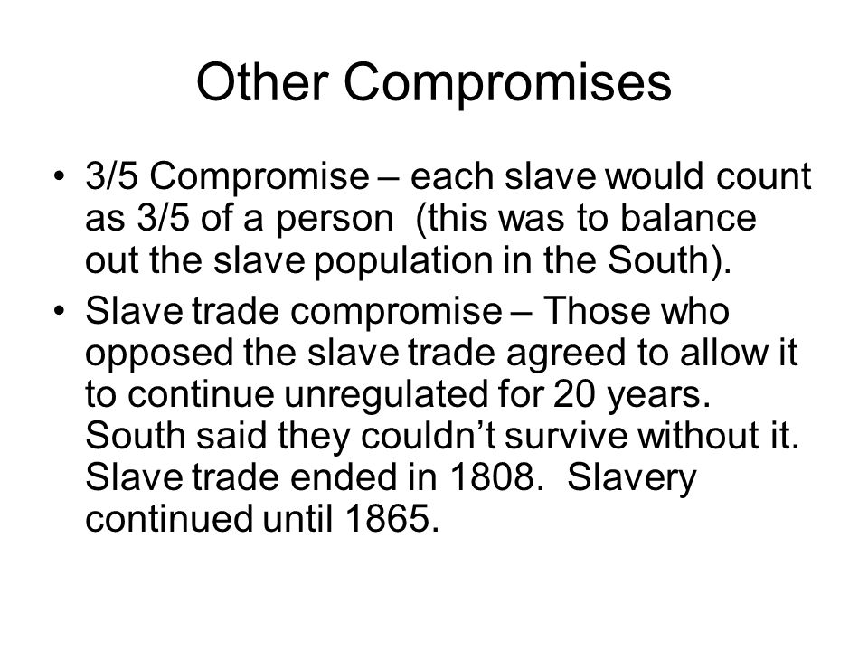 Other Compromises 3/5 Compromise – each slave would count as 3/5 of a person (this was to balance out the slave population in the South).