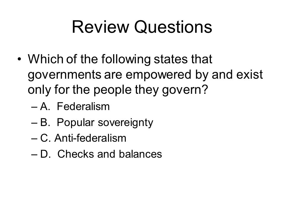 Review Questions Which of the following states that governments are empowered by and exist only for the people they govern