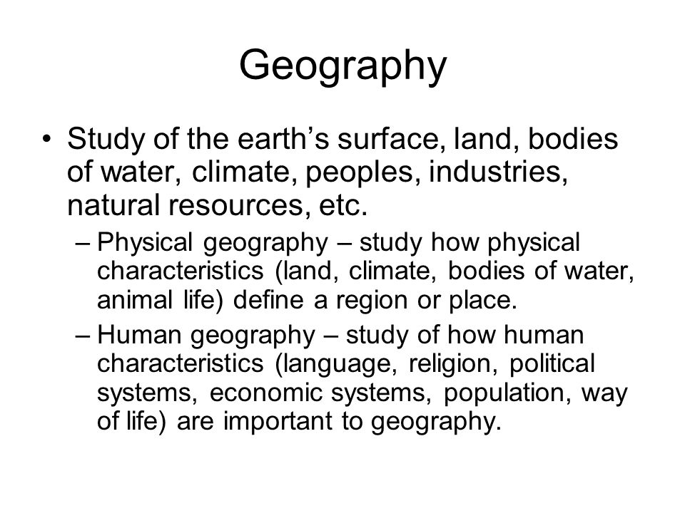 Geography Study of the earth's surface, land, bodies of water, climate, peoples, industries, natural resources, etc.