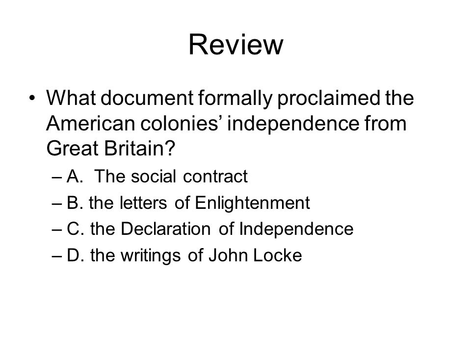 Review What document formally proclaimed the American colonies' independence from Great Britain A. The social contract.