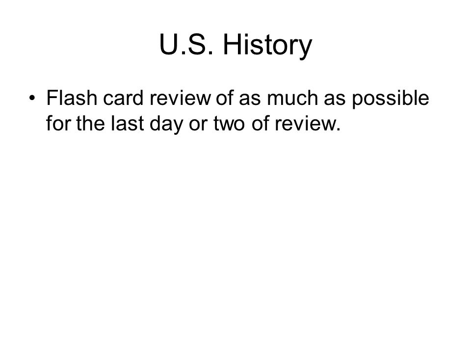 U.S. History Flash card review of as much as possible for the last day or two of review.