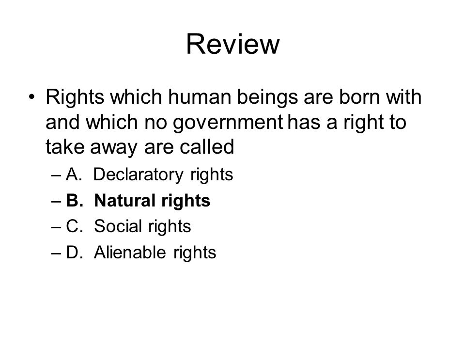 Review Rights which human beings are born with and which no government has a right to take away are called.