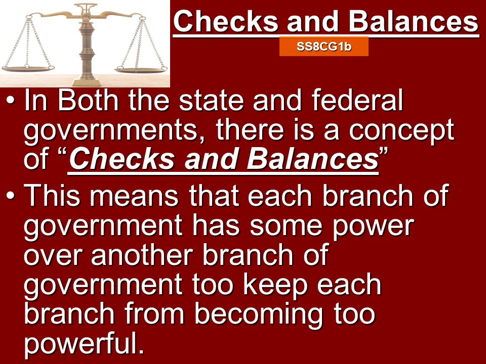Checks and Balances SS8CG1b. In Both the state and federal governments, there is a concept of Checks and Balances