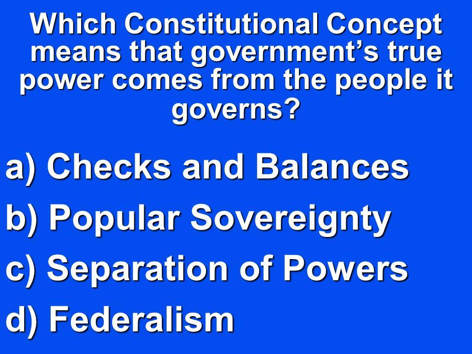 Checks and Balances Popular Sovereignty Separation of Powers