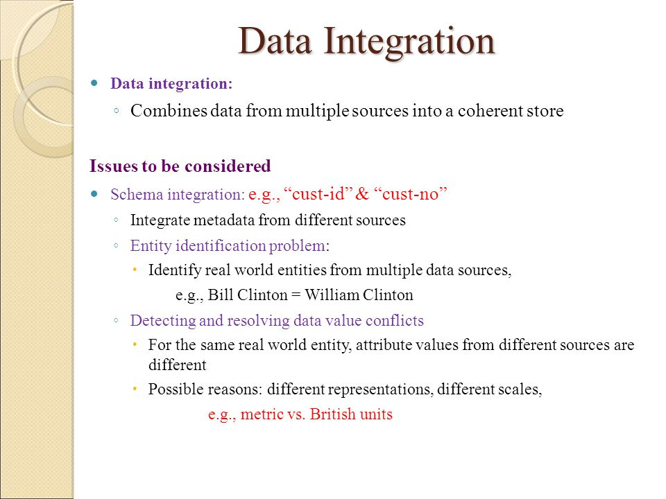 Data Integration Data integration: Combines data from multiple sources into a coherent store. Issues to be considered.