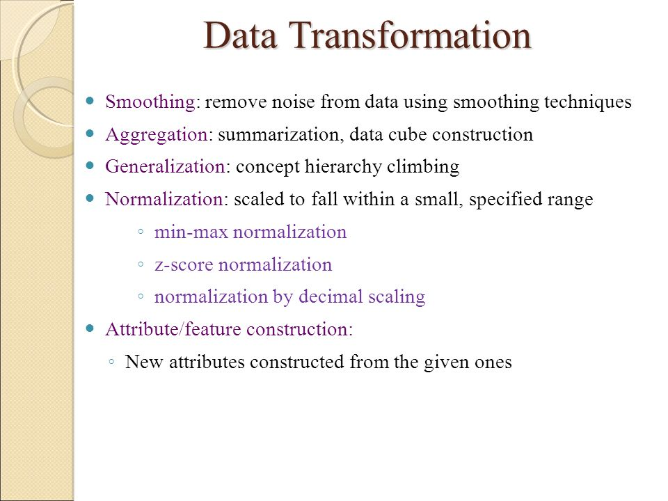 Data Transformation Smoothing: remove noise from data using smoothing techniques. Aggregation: summarization, data cube construction.