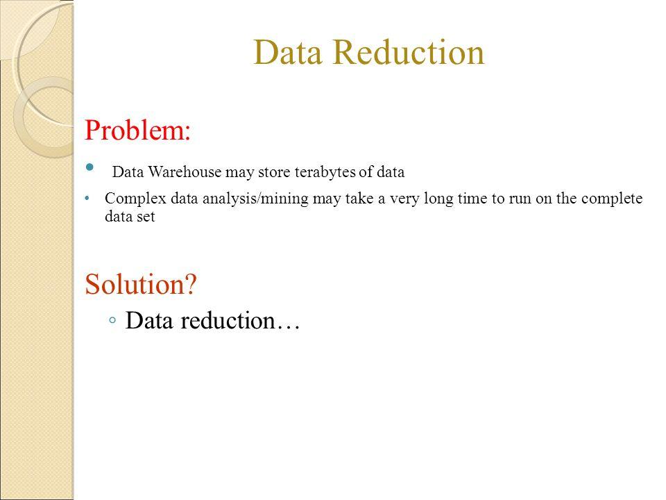 Data Reduction Problem: Data Warehouse may store terabytes of data