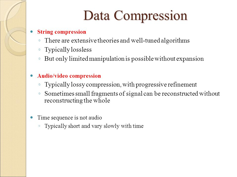 Data Compression String compression. There are extensive theories and well-tuned algorithms. Typically lossless.