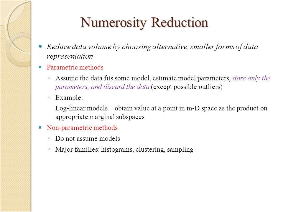 Numerosity Reduction Reduce data volume by choosing alternative, smaller forms of data representation.
