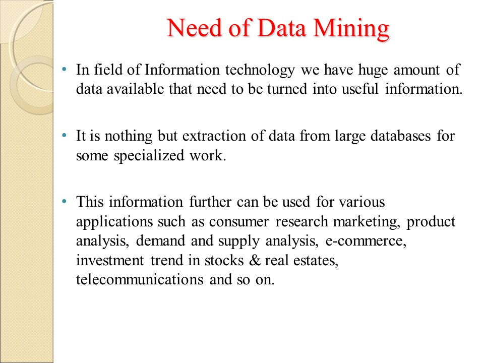 Need of Data Mining In field of Information technology we have huge amount of data available that need to be turned into useful information.