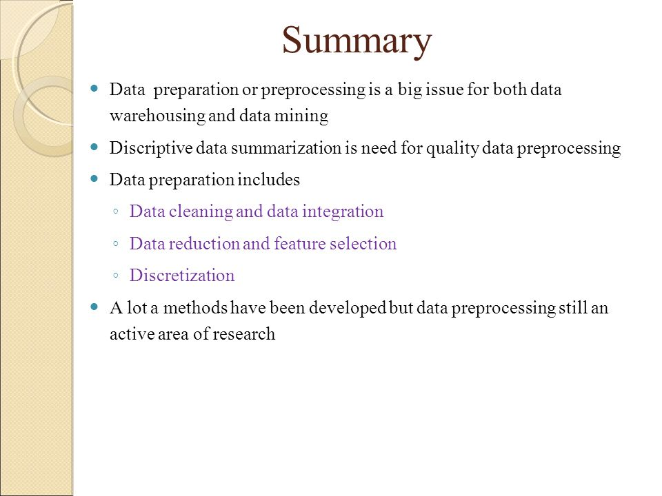 Summary Data preparation or preprocessing is a big issue for both data warehousing and data mining.
