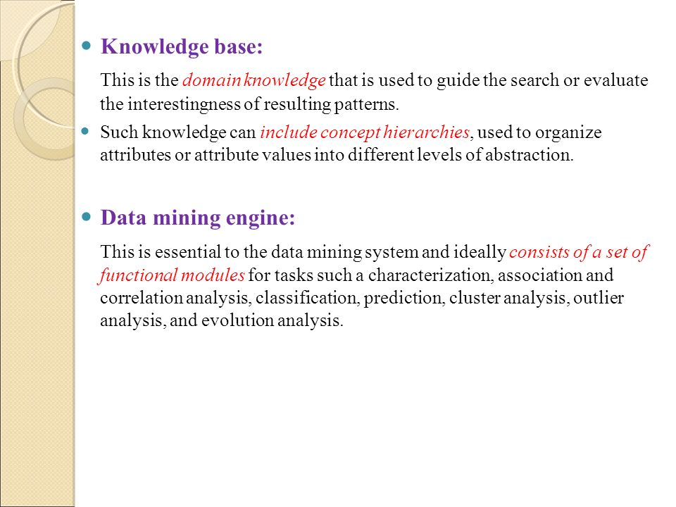 Knowledge base: This is the domain knowledge that is used to guide the search or evaluate the interestingness of resulting patterns.