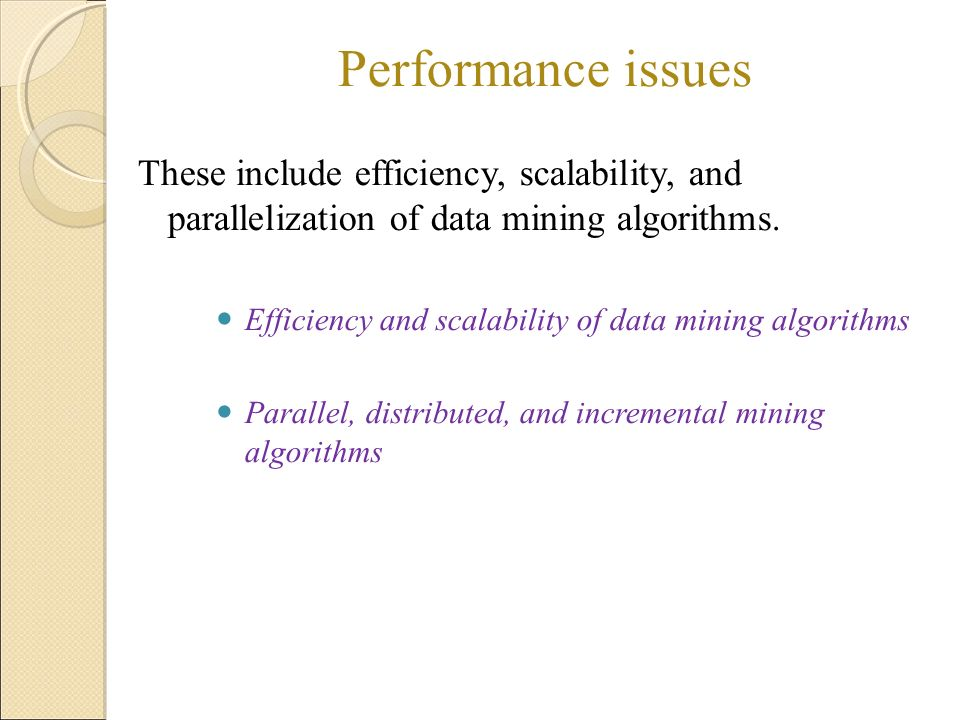 Performance issues These include efficiency, scalability, and parallelization of data mining algorithms.