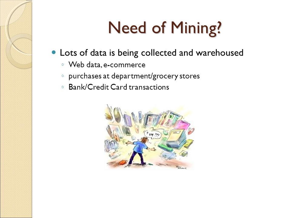 Need of Mining Lots of data is being collected and warehoused