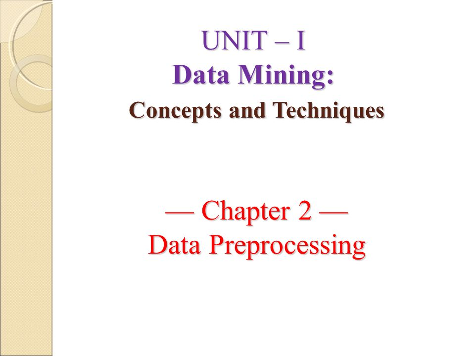 UNIT – I Data Mining: Concepts and Techniques — Chapter 2 — Data Preprocessing