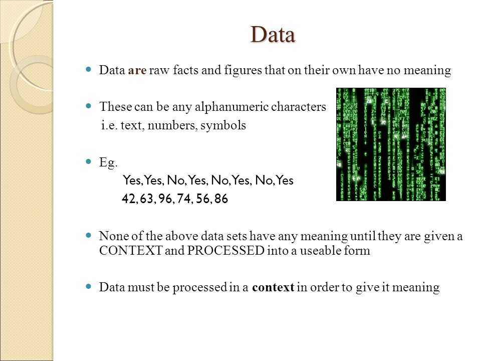 Data Data are raw facts and figures that on their own have no meaning