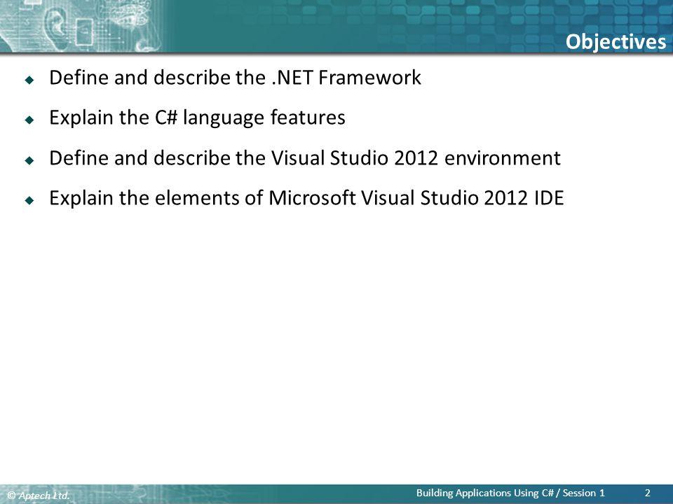 Objectives Define and describe the .NET Framework