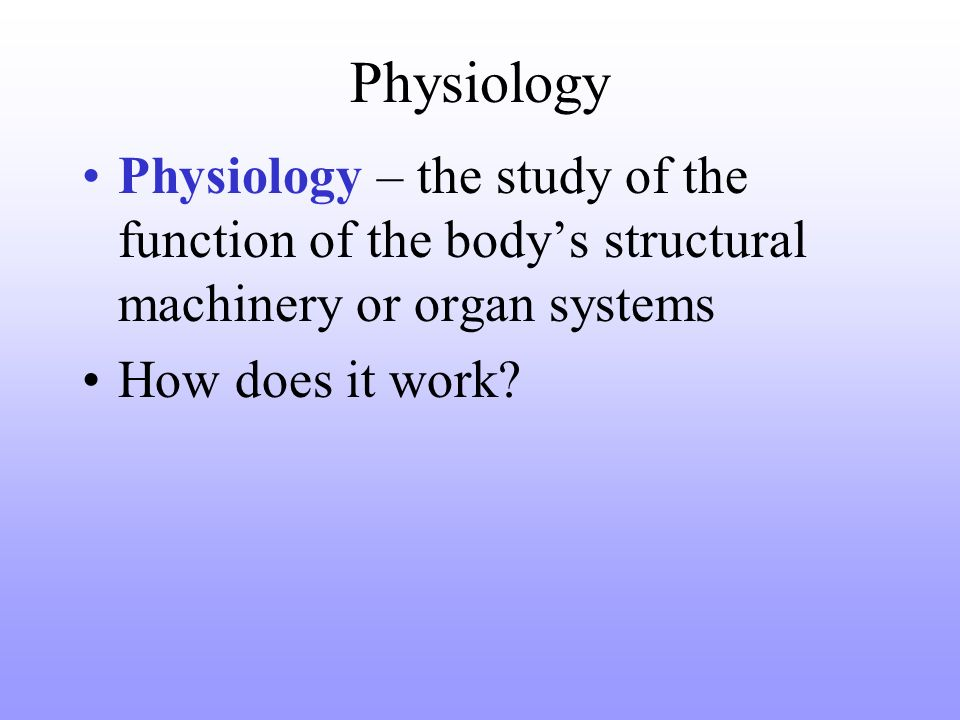 Physiology Physiology – the study of the function of the body's structural machinery or organ systems.