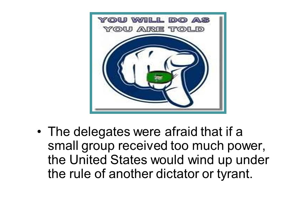 The delegates were afraid that if a small group received too much power, the United States would wind up under the rule of another dictator or tyrant.