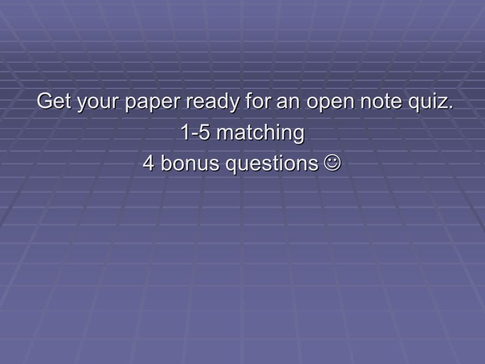 Get your paper ready for an open note quiz.