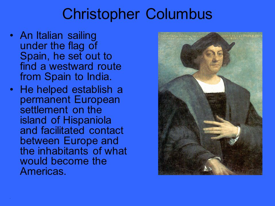 Christopher Columbus An Italian sailing under the flag of Spain, he set out to find a westward route from Spain to India.