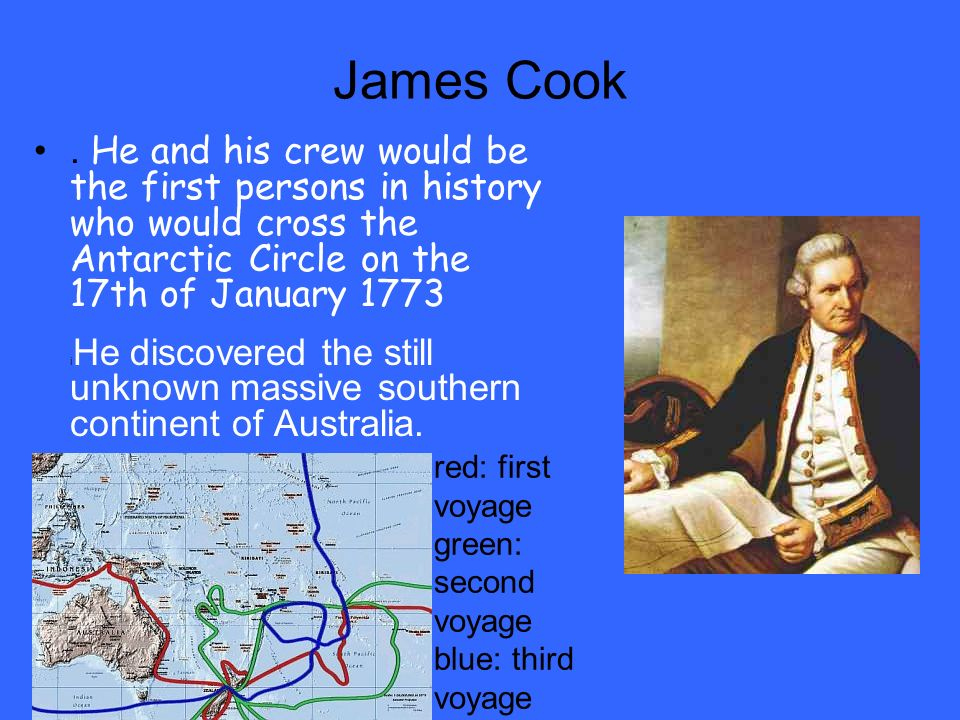 James Cook . He and his crew would be the first persons in history who would cross the Antarctic Circle on the 17th of January 1773.