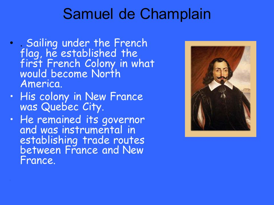 Samuel de Champlain . Sailing under the French flag, he established the first French Colony in what would become North America.
