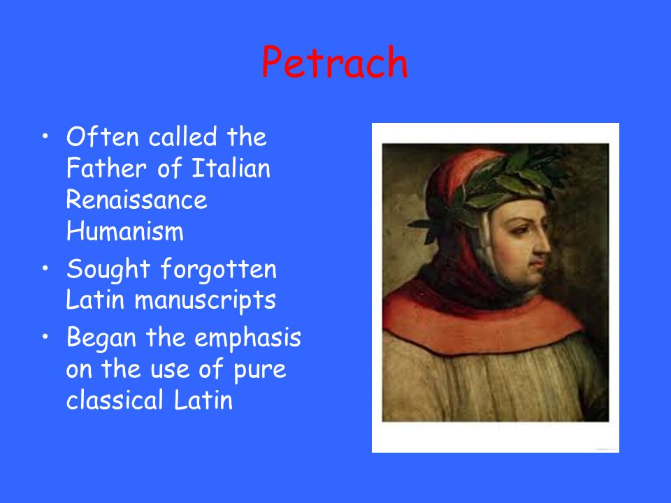 Petrach Often called the Father of Italian Renaissance Humanism