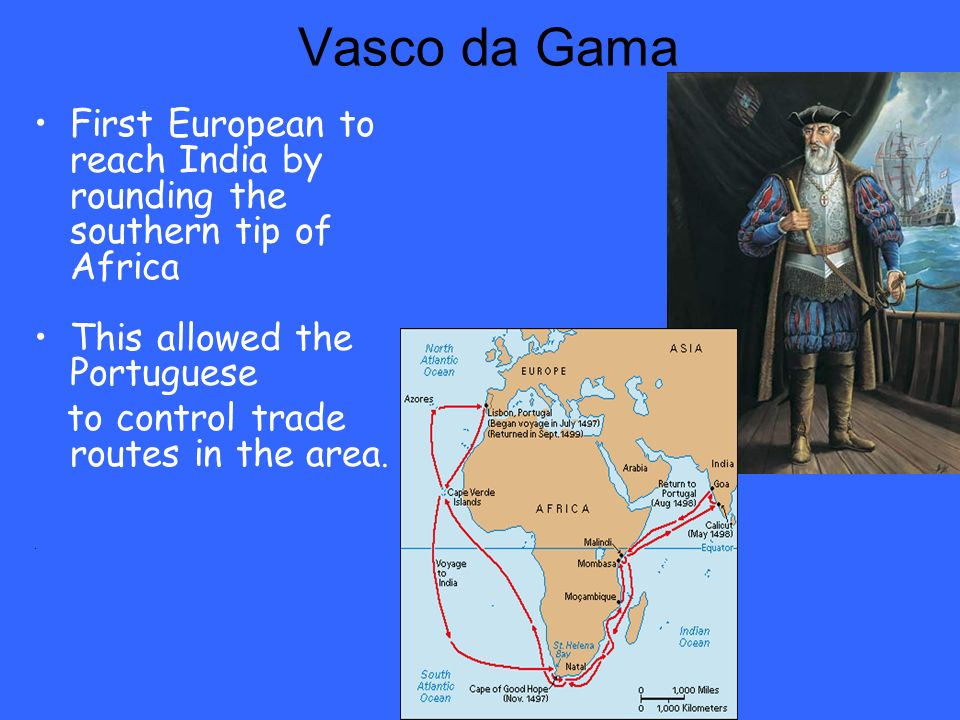 Vasco da Gama First European to reach India by rounding the southern tip of Africa. This allowed the Portuguese.