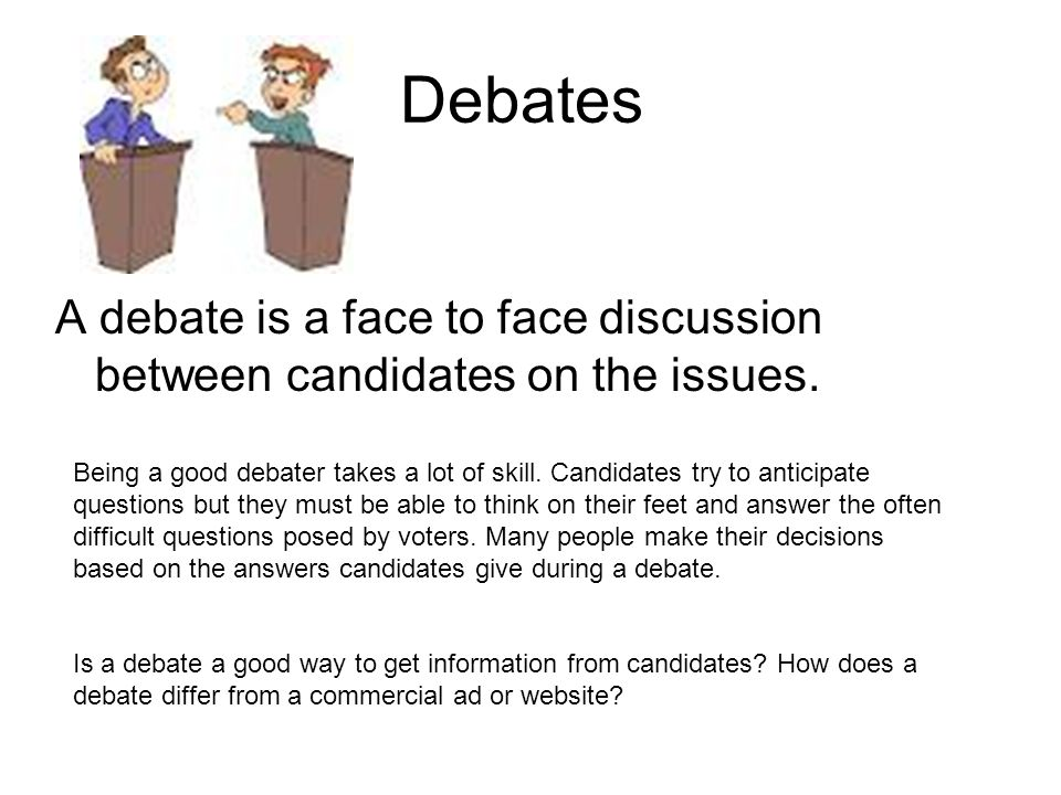 Debates A debate is a face to face discussion between candidates on the issues.