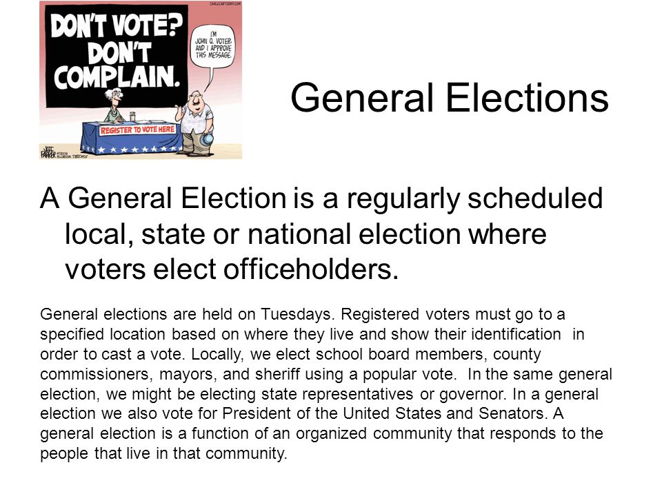 General Elections A General Election is a regularly scheduled local, state or national election where voters elect officeholders.