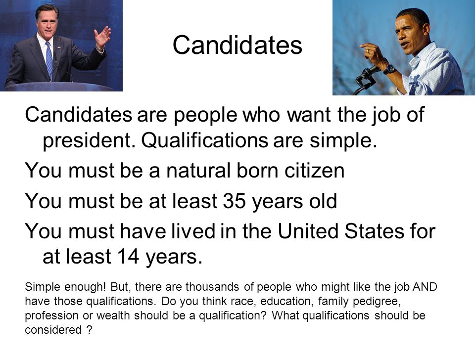 Candidates Candidates are people who want the job of president. Qualifications are simple. You must be a natural born citizen.
