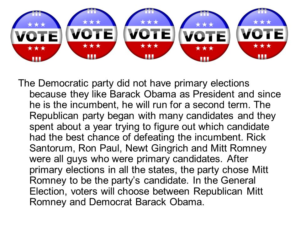 The Democratic party did not have primary elections because they like Barack Obama as President and since he is the incumbent, he will run for a second term.