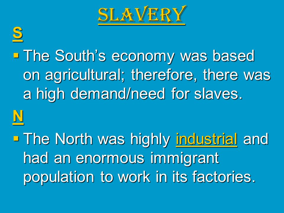 SLAVERY S. The South's economy was based on agricultural; therefore, there was a high demand/need for slaves.