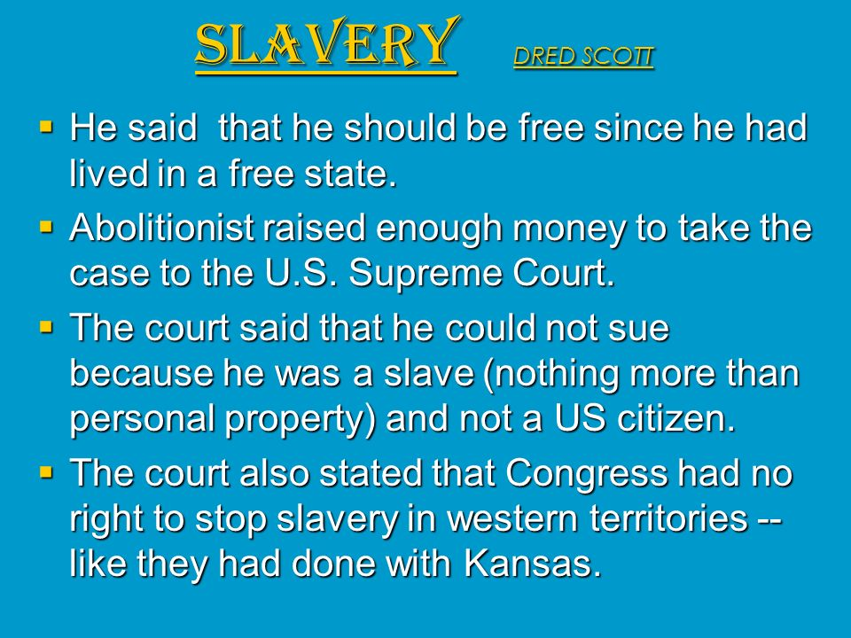 SLAVERY DRED SCOTT He said that he should be free since he had lived in a free state.