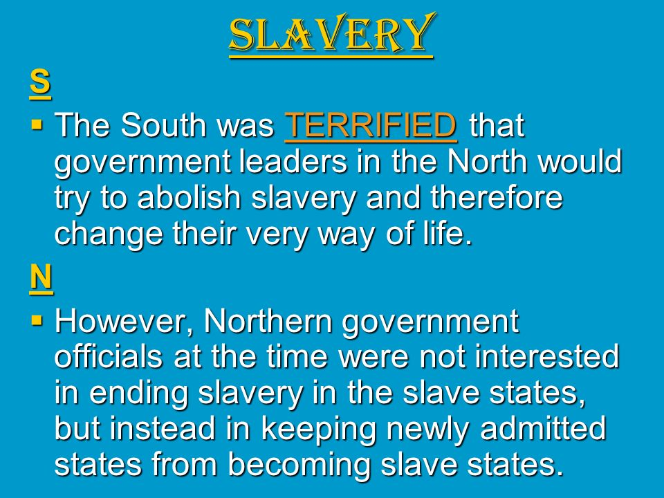 SLAVERY S. The South was TERRIFIED that government leaders in the North would try to abolish slavery and therefore change their very way of life.