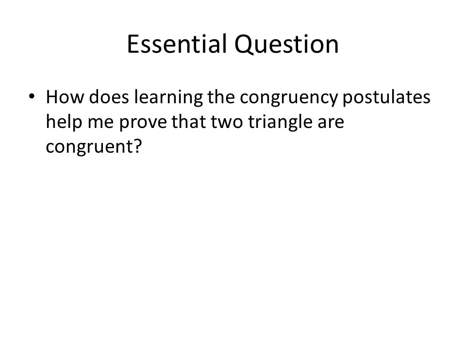 Essential Question How does learning the congruency postulates help me prove that two triangle are congruent