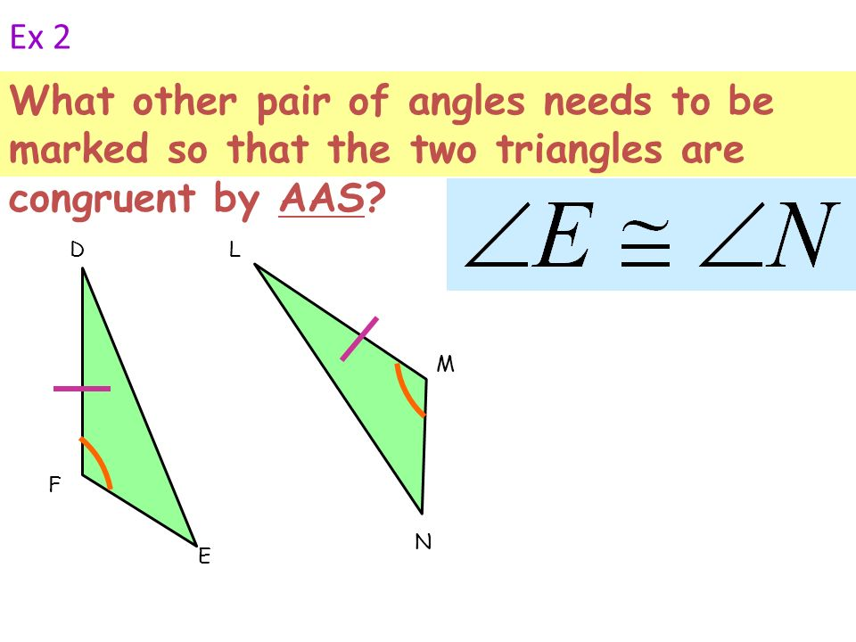 Ex 2 What other pair of angles needs to be marked so that the two triangles are congruent by AAS F.