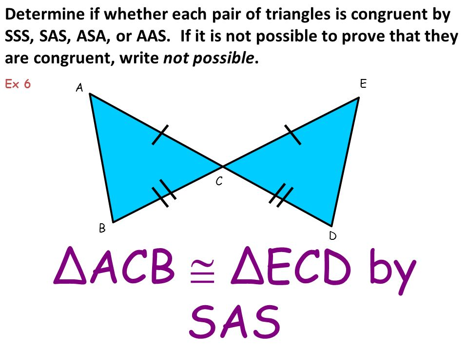 Determine if whether each pair of triangles is congruent by SSS, SAS, ASA, or AAS. If it is not possible to prove that they are congruent, write not possible.