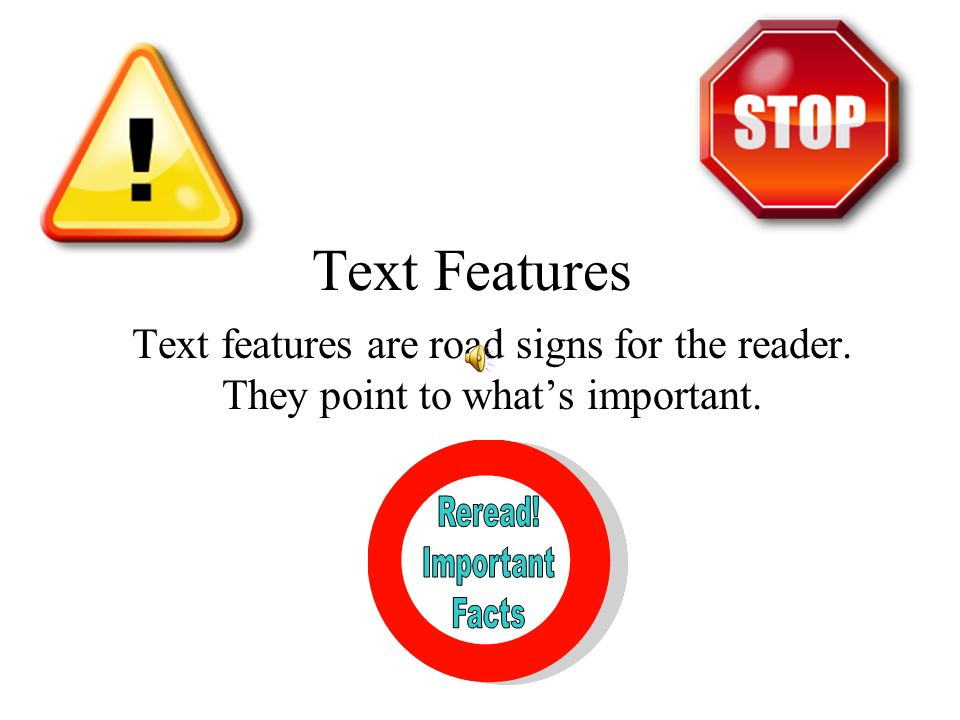 Text Features Text features are road signs for the reader. They point to what's important. Reread!