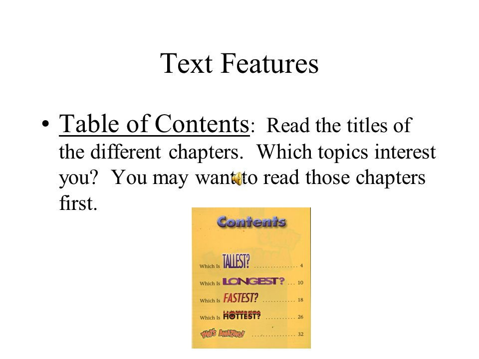 Text Features Table of Contents: Read the titles of the different chapters. Which topics interest you You may want to read those chapters first.