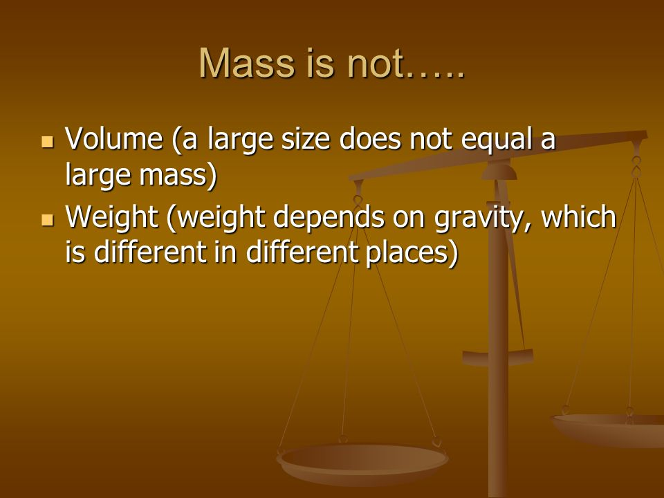 Mass is not….. Volume (a large size does not equal a large mass)