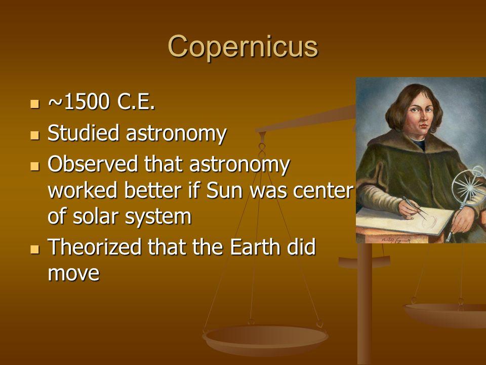 Copernicus ~1500 C.E. Studied astronomy