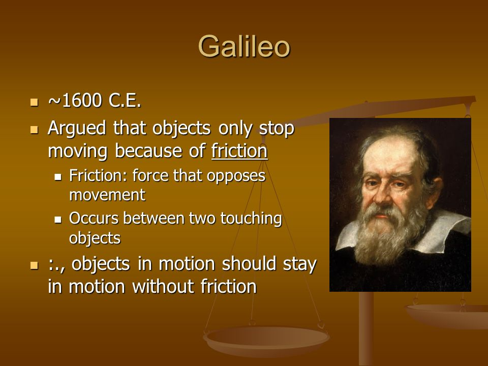 Galileo~1600 C.E. Argued that objects only stop moving because of friction. Friction: force that opposes movement.