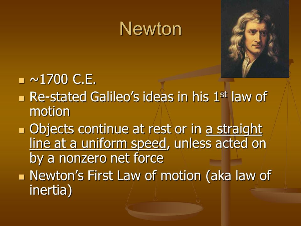 Newton ~1700 C.E. Re-stated Galileo's ideas in his 1st law of motion