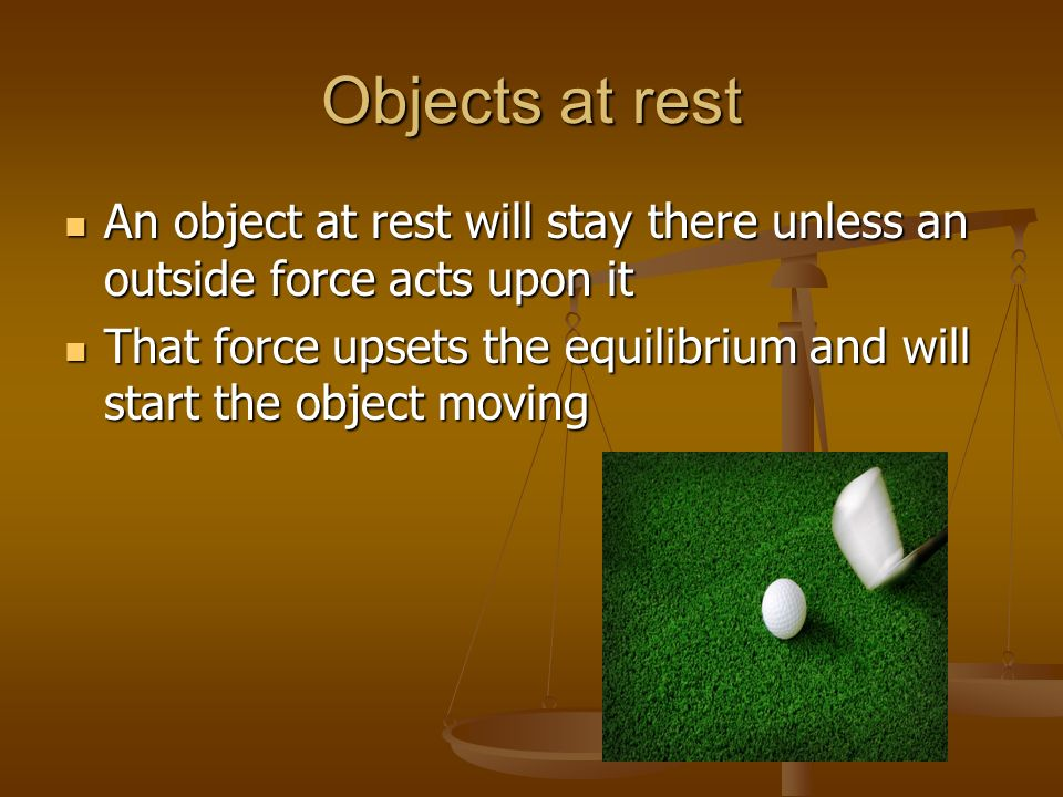 Objects at rest An object at rest will stay there unless an outside force acts upon it.