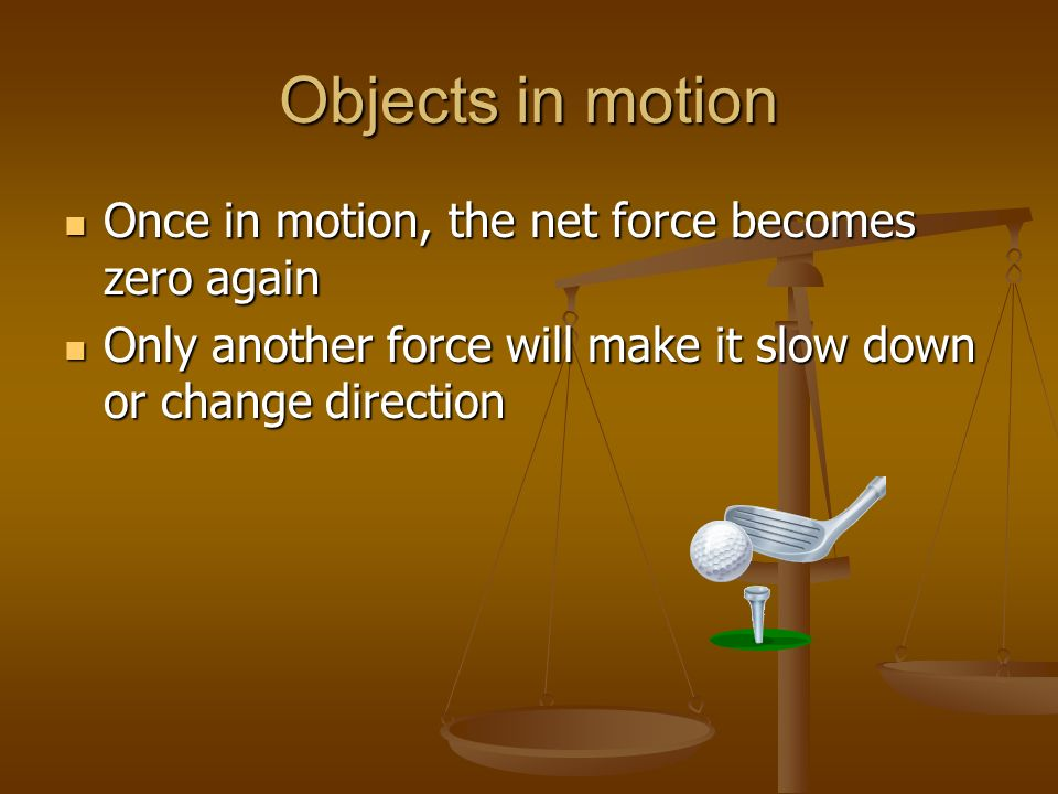 Objects in motion Once in motion, the net force becomes zero again