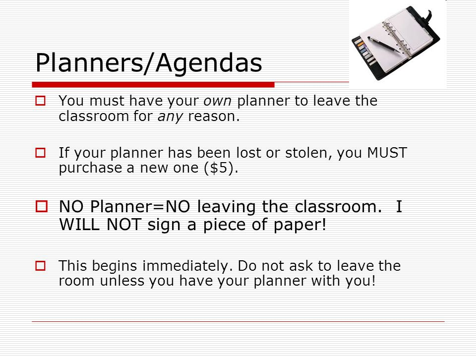 Planners/Agendas You must have your own planner to leave the classroom for any reason.