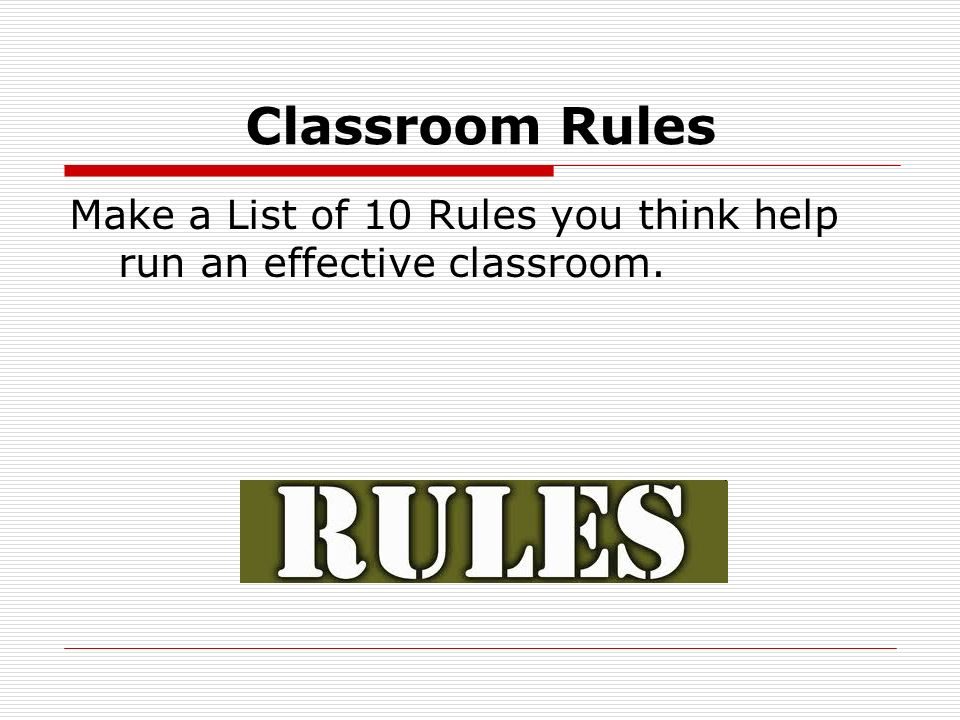 Classroom Rules Make a List of 10 Rules you think help run an effective classroom.